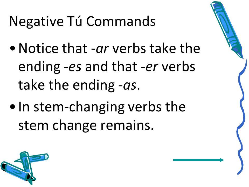 Negative Tú CommandsNotice that -ar verbs take the ending -es and that -er verbs take the ending -as.