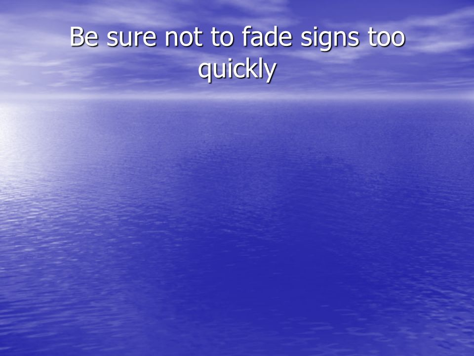 Be sure not to fade signs too quickly