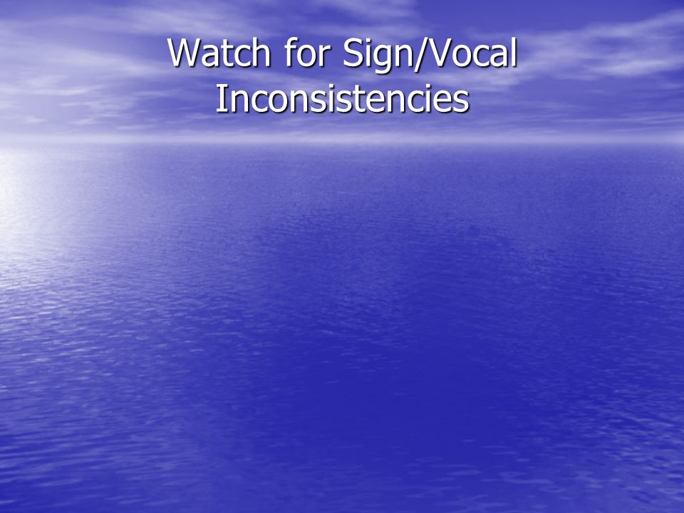 Watch for Sign/Vocal Inconsistencies