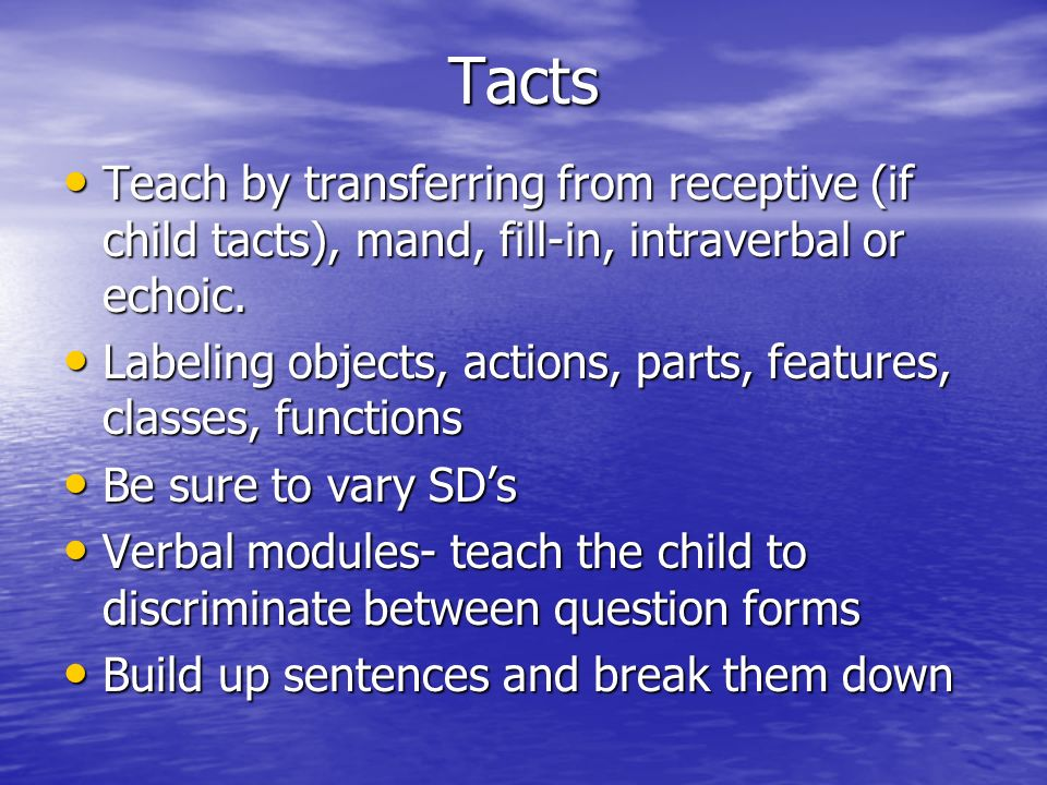Tacts Teach by transferring from receptive (if child tacts), mand, fill-in, intraverbal or echoic.