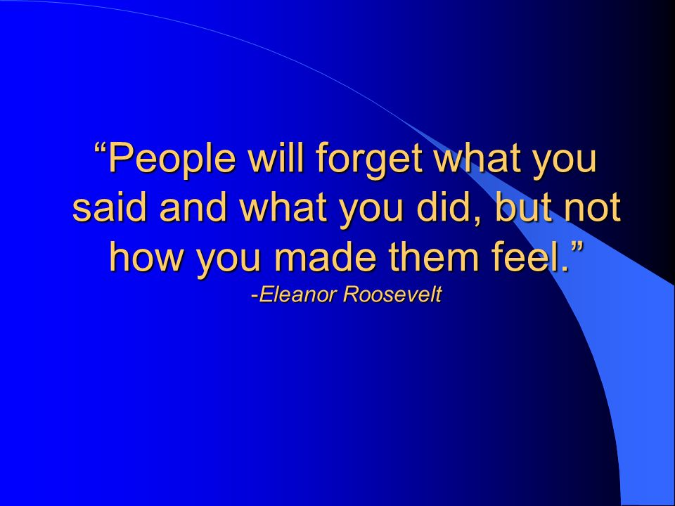 People will forget what you said and what you did, but not how you made them feel. -Eleanor Roosevelt