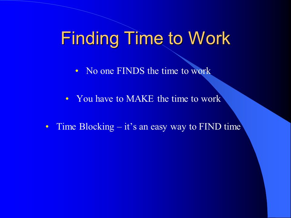 Finding Time to Work No one FINDS the time to work
