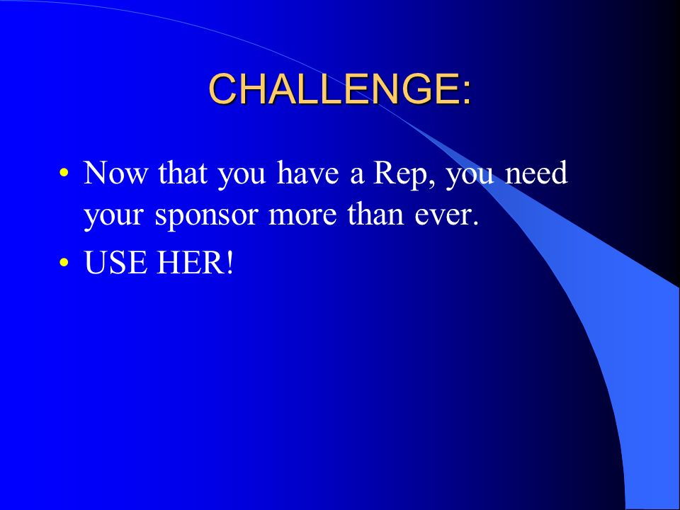 CHALLENGE: Now that you have a Rep, you need your sponsor more than ever. USE HER!