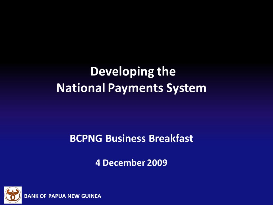 Developing the National Payments System BCPNG Business Breakfast 4 December 2009