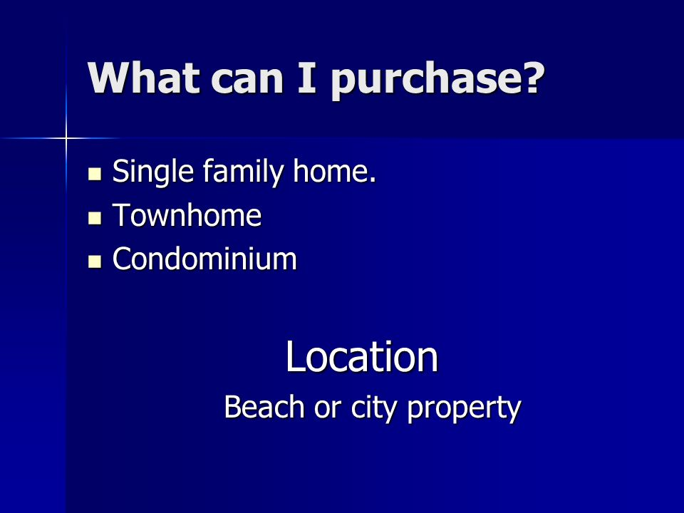 What can I purchase Location Single family home. Townhome Condominium