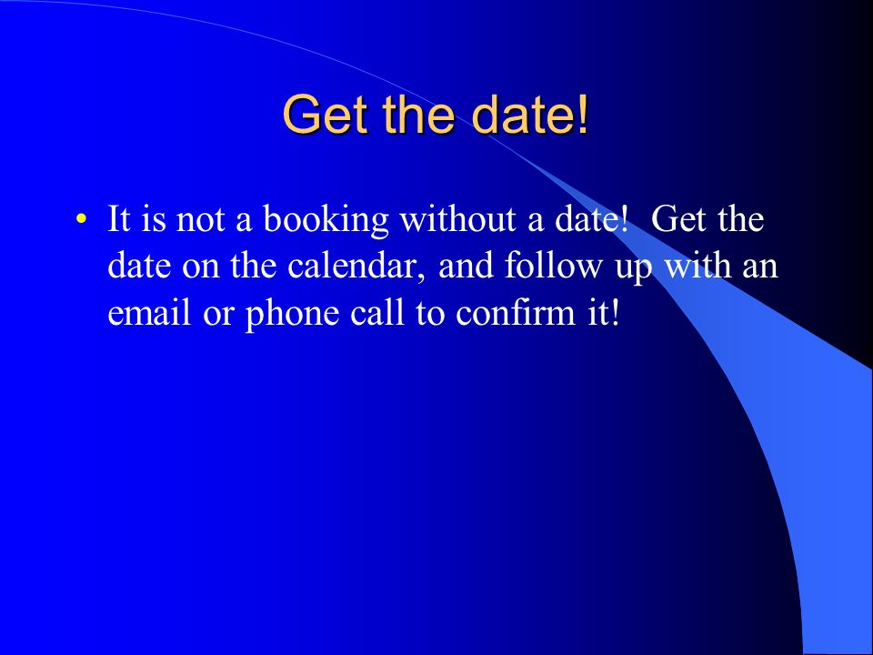 Get the date!It is not a booking without a date.