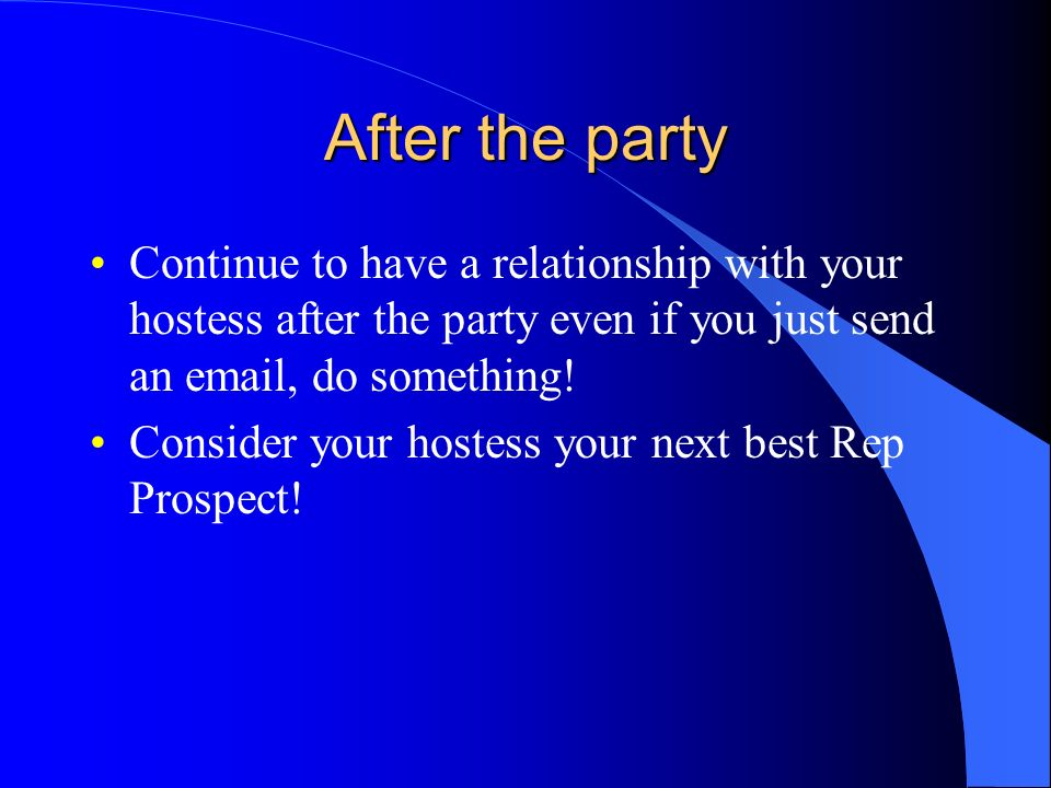 After the party Continue to have a relationship with your hostess after the party even if you just send an email, do something!