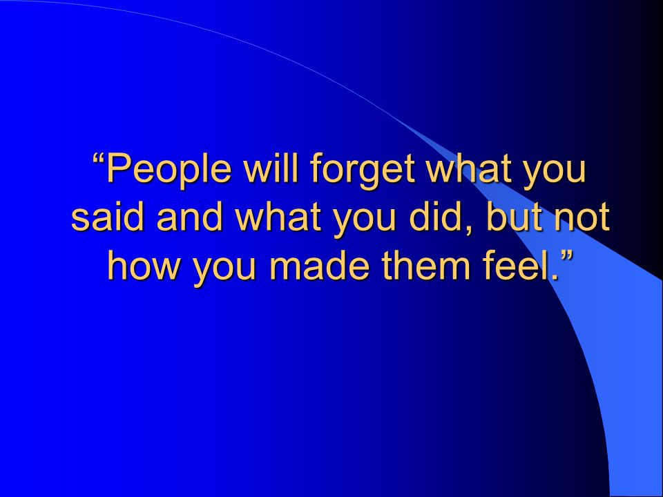People will forget what you said and what you did, but not how you made them feel.