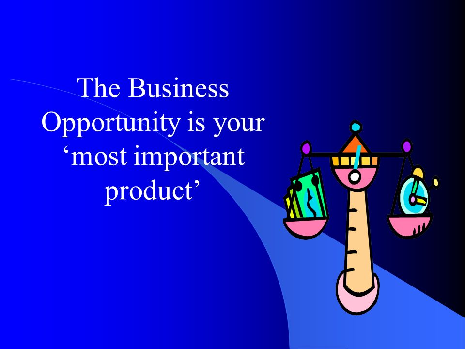 The Business Opportunity is your 'most important product'