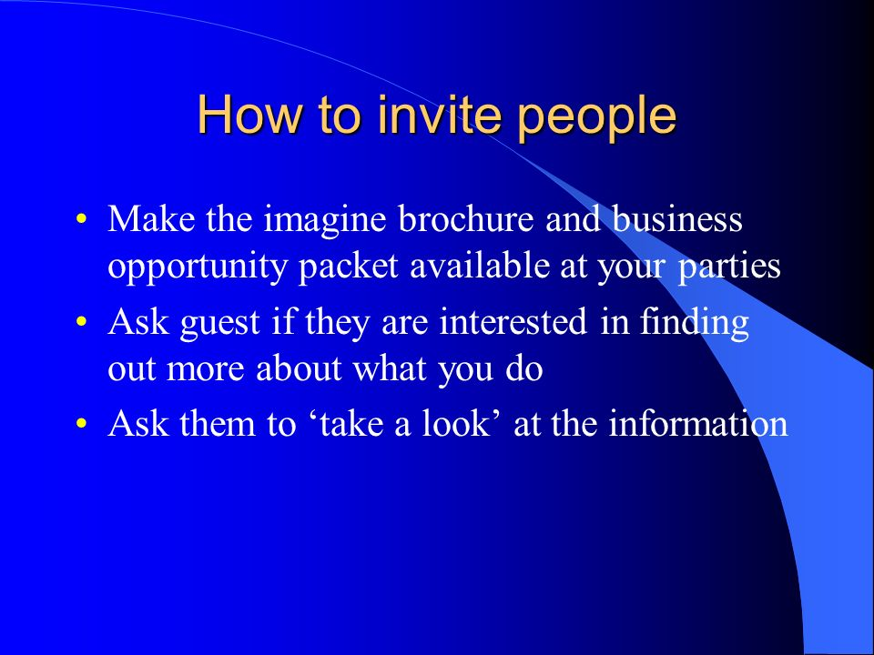 How to invite peopleMake the imagine brochure and business opportunity packet available at your parties.