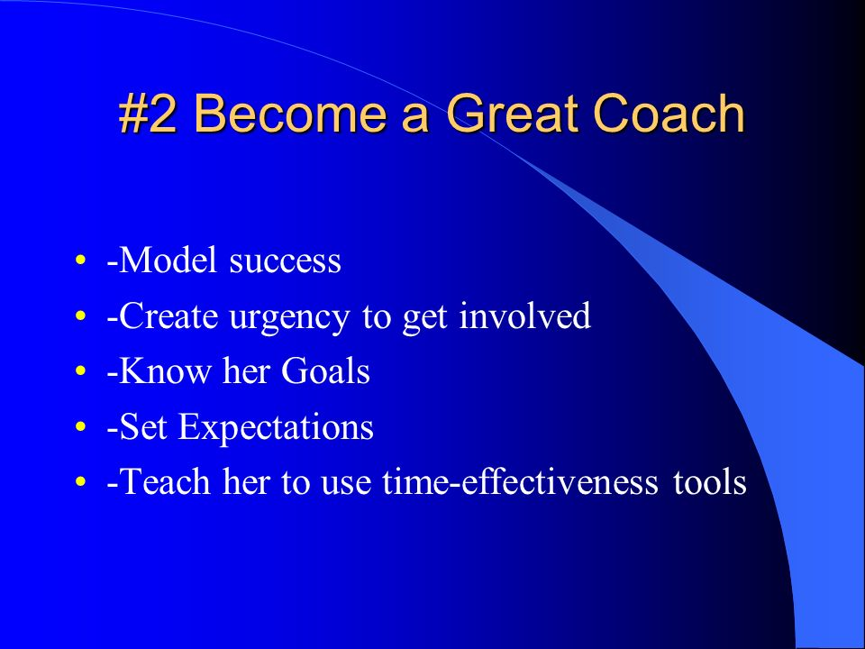 #2 Become a Great Coach -Model success -Create urgency to get involved
