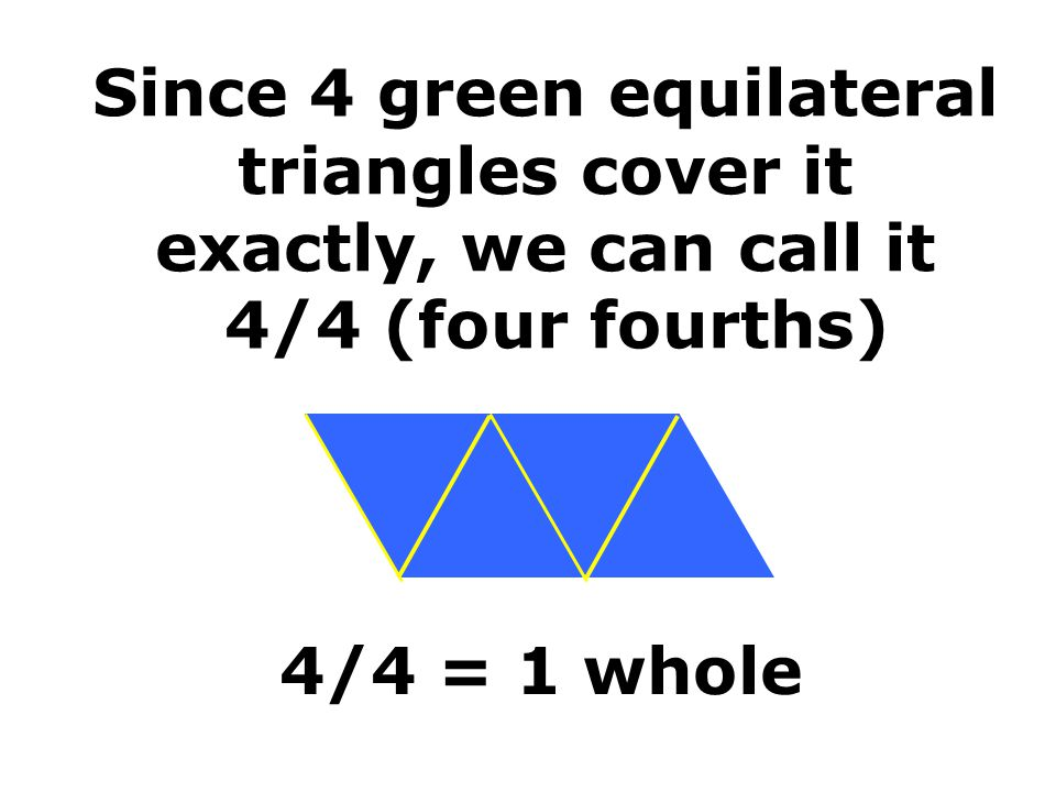 Since 4 green equilateral triangles cover it exactly, we can call it 4/4 (four fourths)