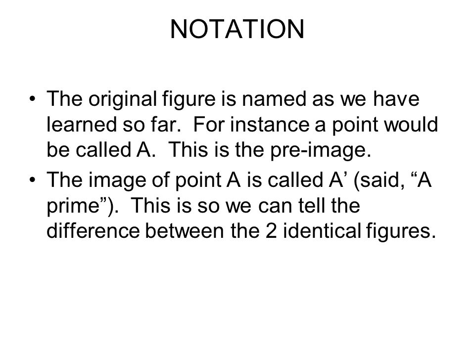 NOTATION The original figure is named as we have learned so far. For instance a point would be called A. This is the pre-image.