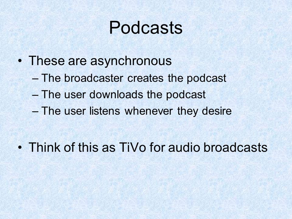 Podcasts These are asynchronous