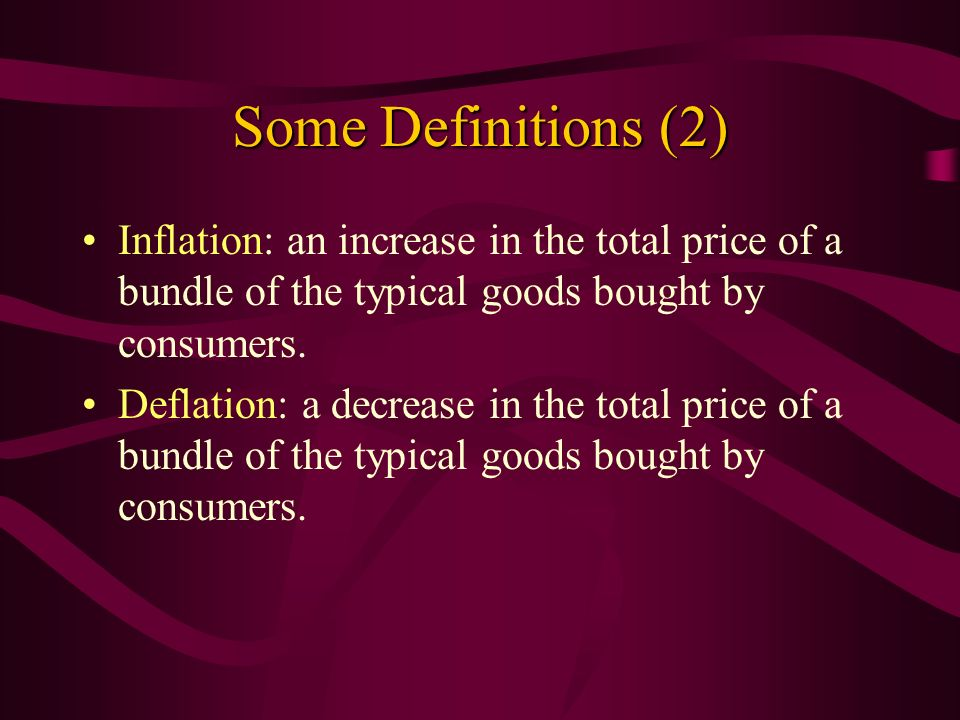 Some Definitions (2) Inflation: an increase in the total price of a bundle of the typical goods bought by consumers.