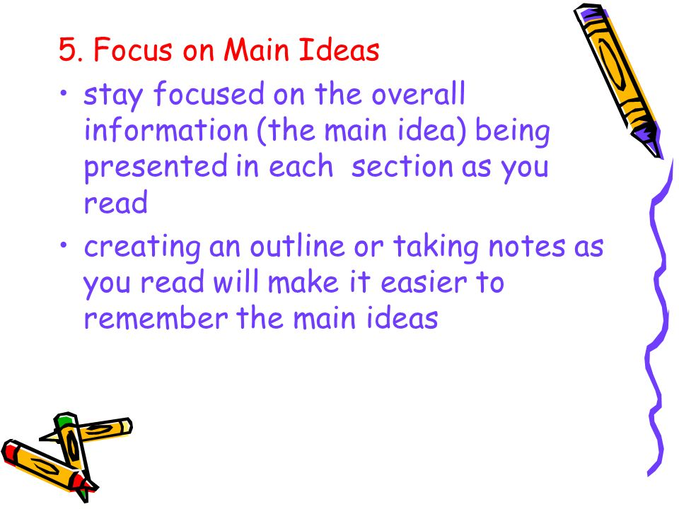 5. Focus on Main Ideasstay focused on the overall information (the main idea) being presented in each section as you read.