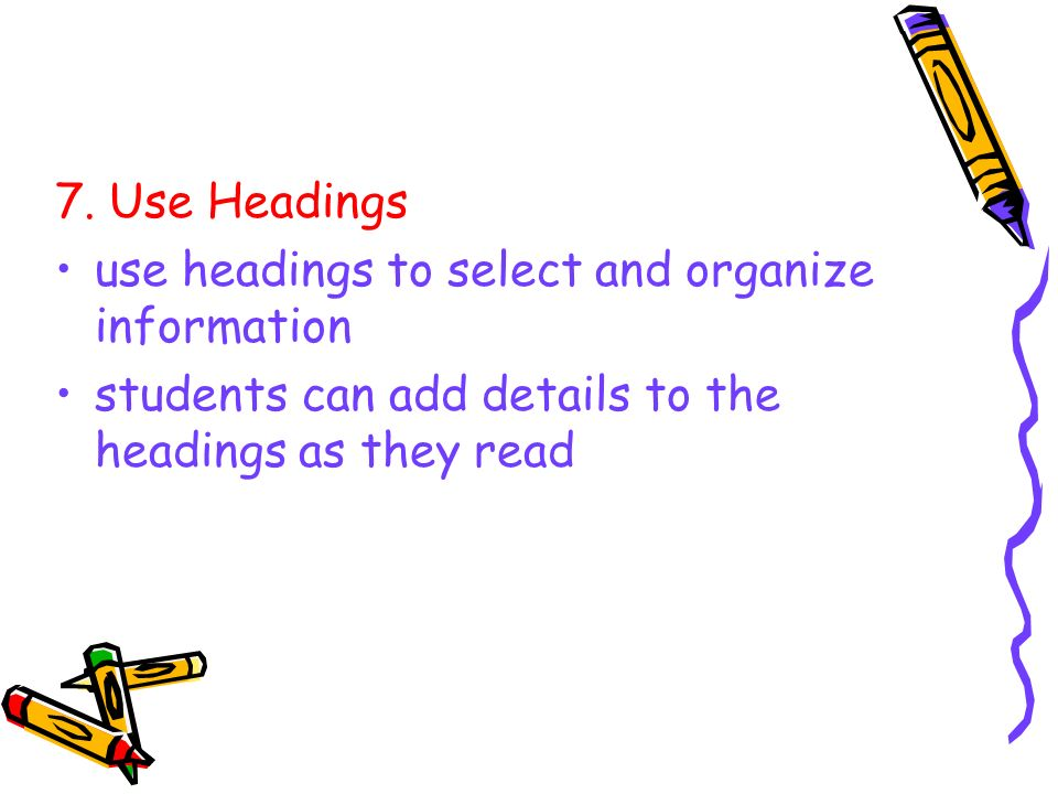 7. Use Headings use headings to select and organize information.