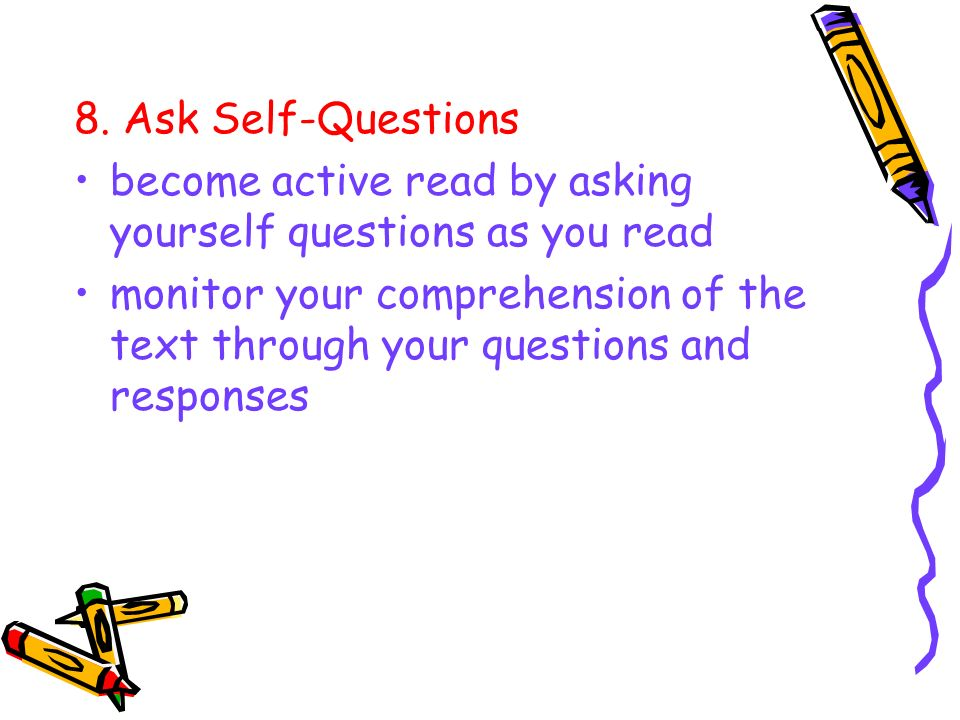 8. Ask Self-Questionsbecome active read by asking yourself questions as you read.