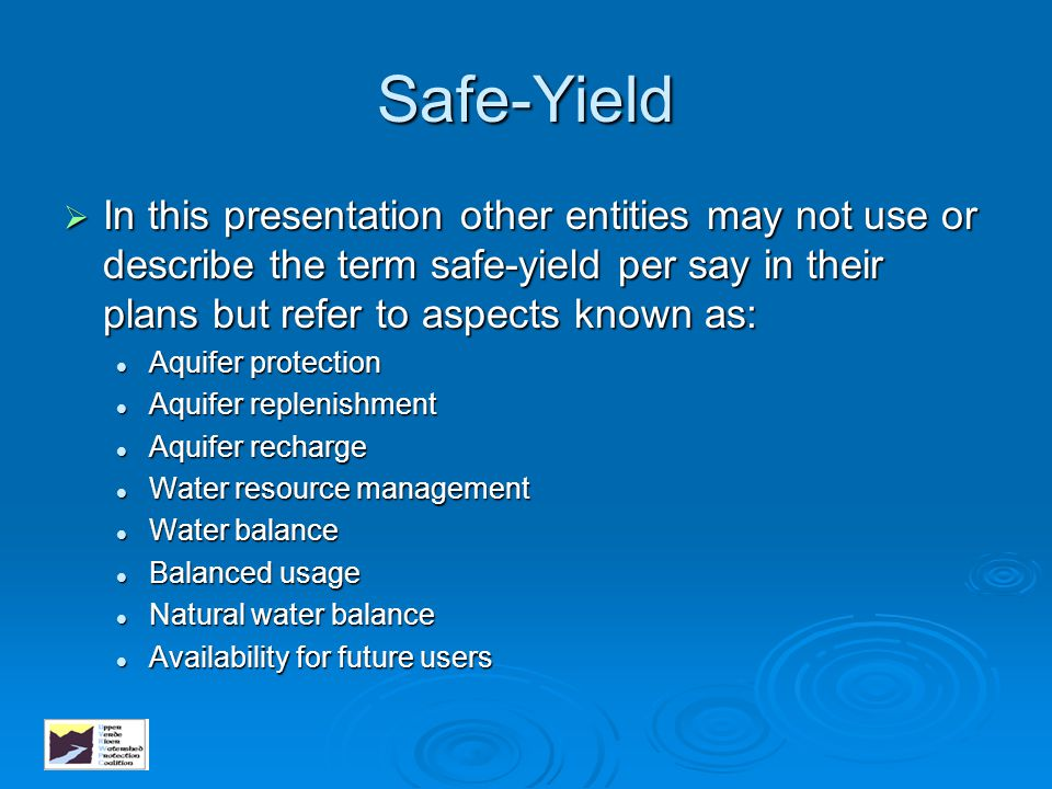 Safe-Yield In this presentation other entities may not use or describe the term safe-yield per say in their plans but refer to aspects known as:
