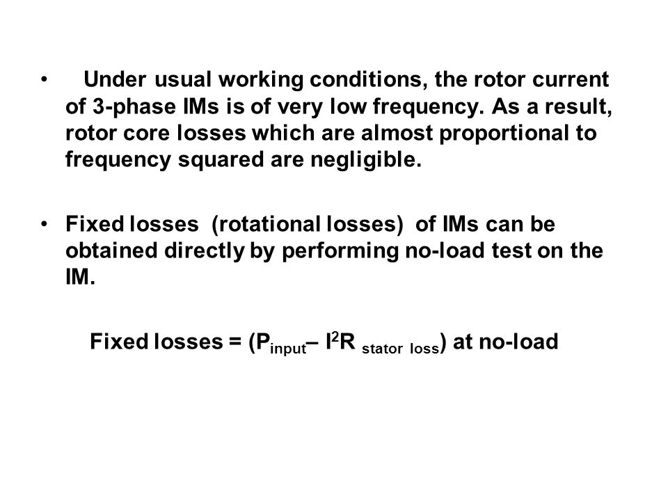 Under usual working conditions, the rotor current of 3-phase IMs is of very low frequency. As a result, rotor core losses which are almost proportional to frequency squared are negligible.