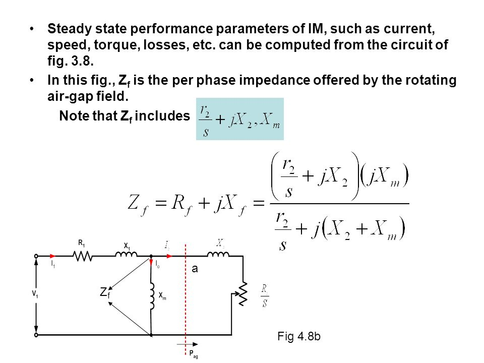 Steady state performance parameters of IM, such as current, speed, torque, losses, etc. can be computed from the circuit of fig. 3.8.