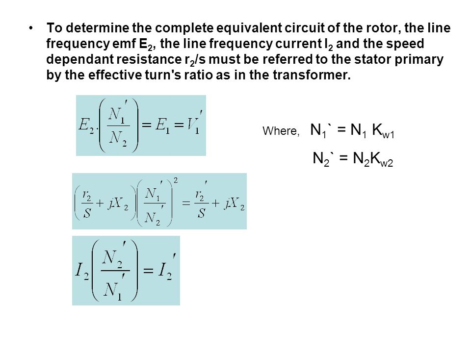 To determine the complete equivalent circuit of the rotor, the line frequency emf E2, the line frequency current I2 and the speed dependant resistance r2/s must be referred to the stator primary by the effective turn s ratio as in the transformer.