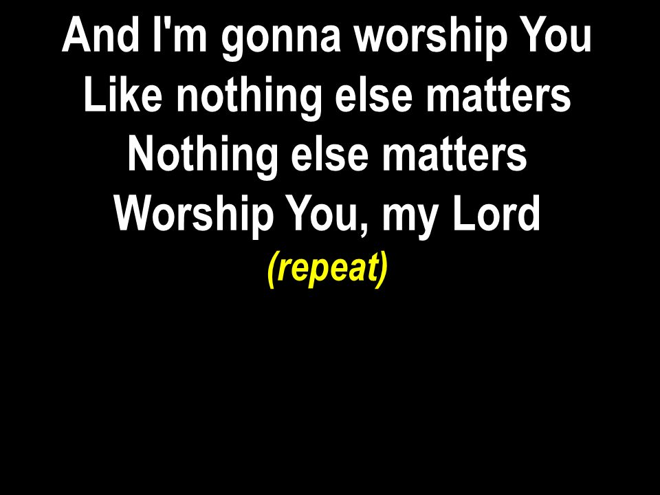And I m gonna worship You Like nothing else matters