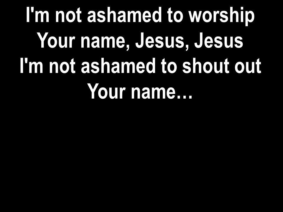 I m not ashamed to worship I m not ashamed to shout out