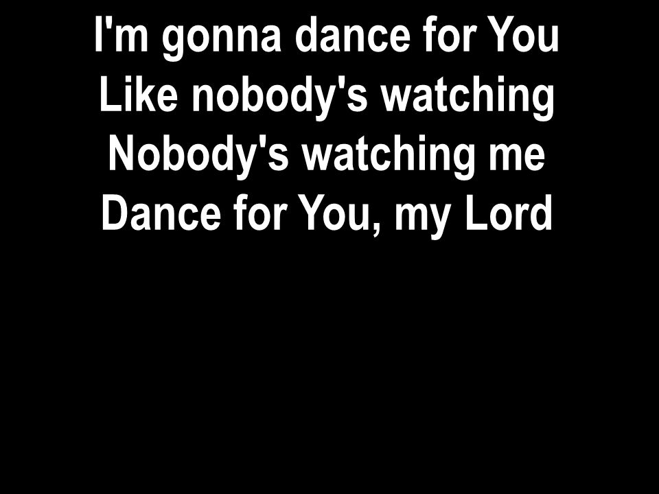 I m gonna dance for You Like nobody s watching Nobody s watching me Dance for You, my Lord