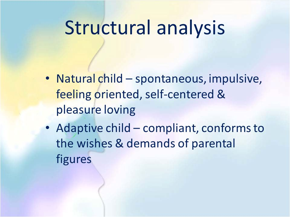 Structural analysis Natural child – spontaneous, impulsive, feeling oriented, self-centered & pleasure loving.
