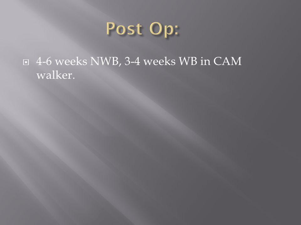 Post Op: 4-6 weeks NWB, 3-4 weeks WB in CAM walker.