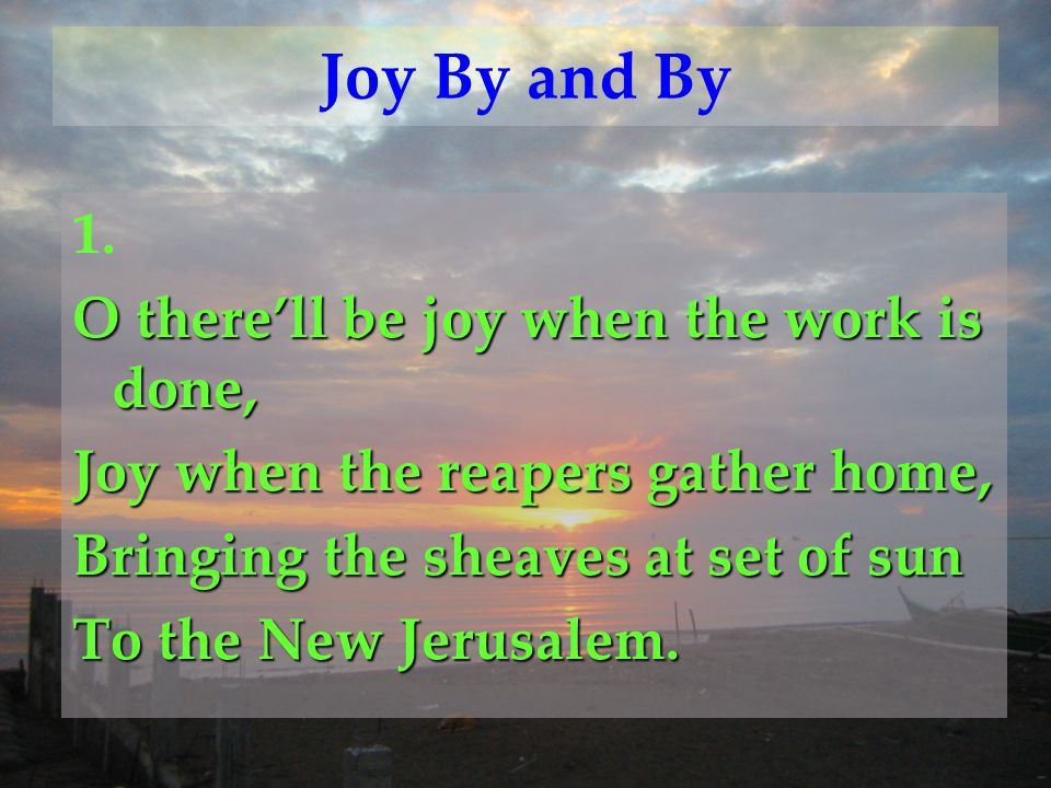 Joy By and By 1. O there'll be joy when the work is done,