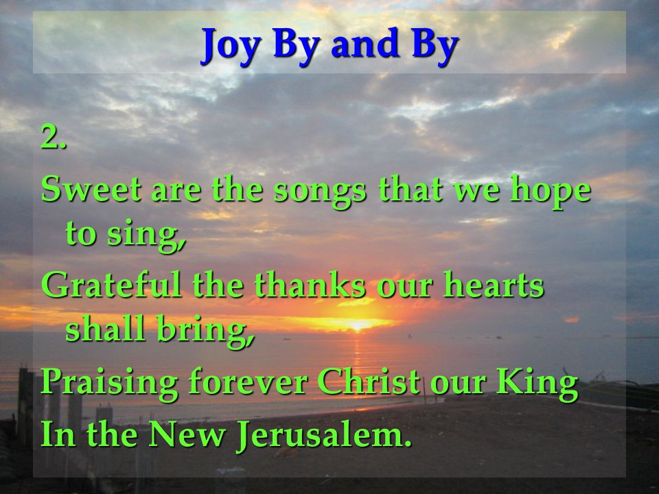 Joy By and By 2. Sweet are the songs that we hope to sing,