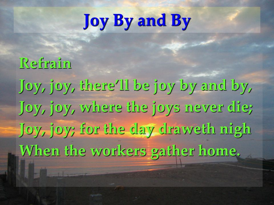 Joy By and By Refrain Joy, joy, there'll be joy by and by,