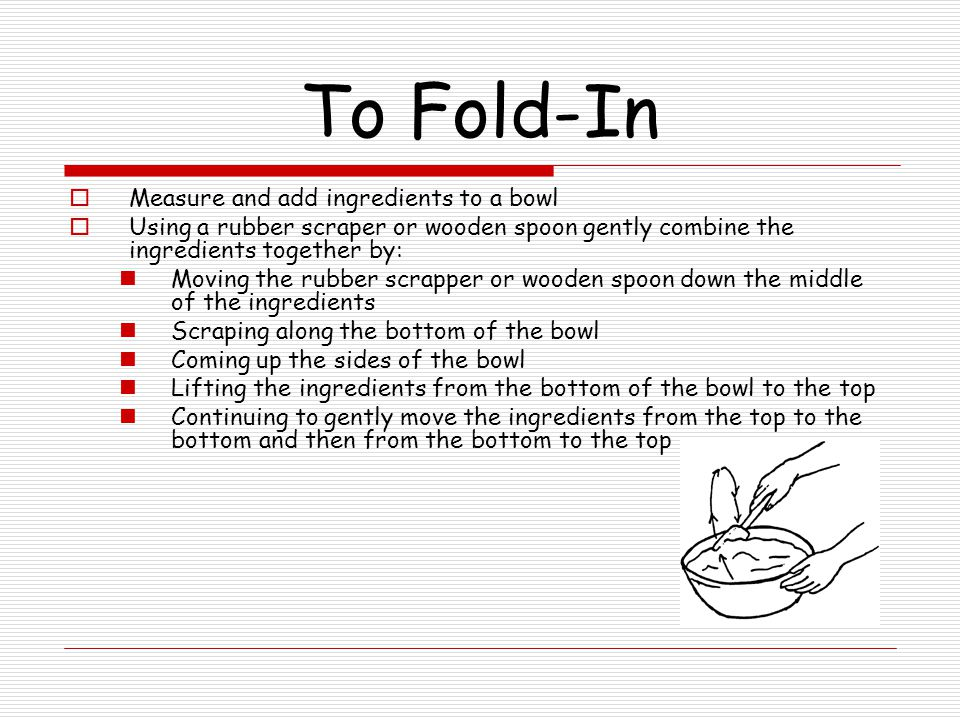 To Fold-In Measure and add ingredients to a bowl