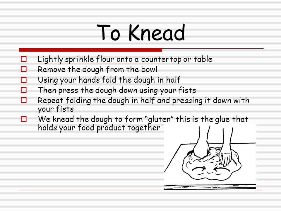 To Knead Lightly sprinkle flour onto a countertop or table