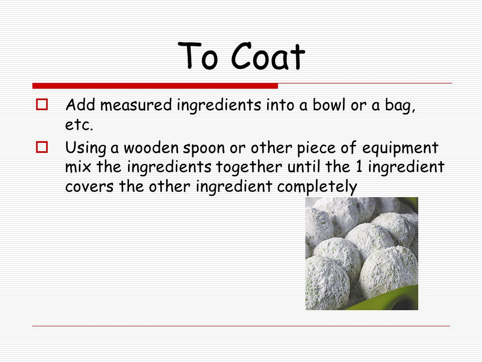 To Coat Add measured ingredients into a bowl or a bag, etc.