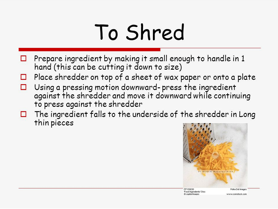 To Shred Prepare ingredient by making it small enough to handle in 1 hand (this can be cutting it down to size)