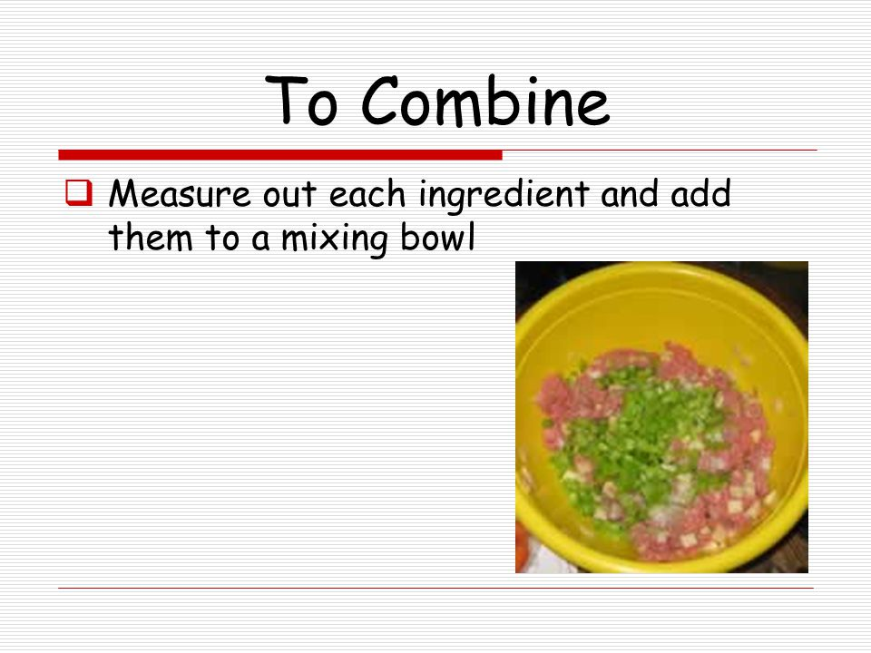 To Combine Measure out each ingredient and add them to a mixing bowl