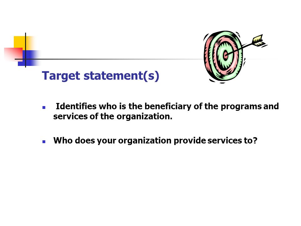 Target statement(s) Identifies who is the beneficiary of the programs and services of the organization.