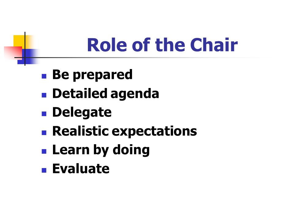 Role of the Chair Be prepared Detailed agenda Delegate