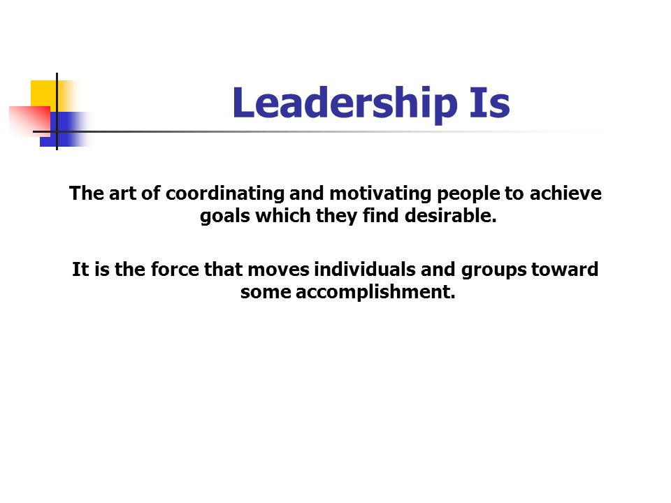 Leadership Is The art of coordinating and motivating people to achieve goals which they find desirable.