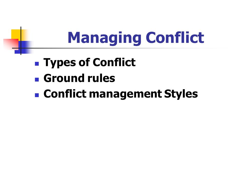 Managing Conflict Types of Conflict Ground rules