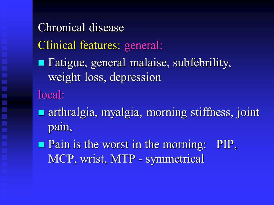 Chronical disease Clinical features: general: Fatigue, general malaise, subfebrility, weight loss, depression.