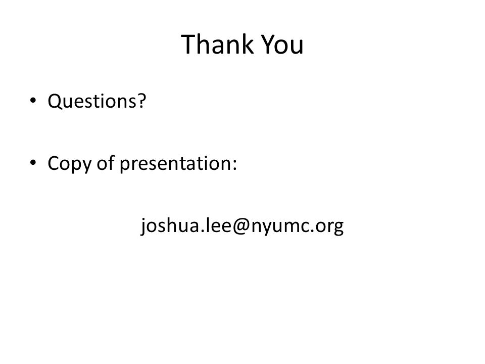 Thank You Questions Copy of presentation: joshua.lee@nyumc.org