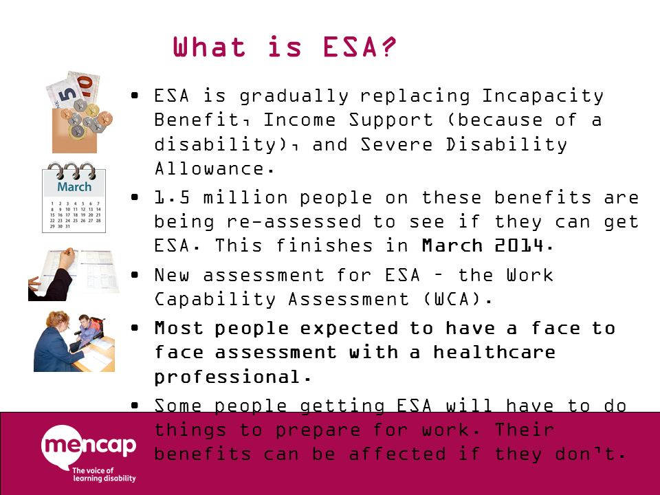 What is ESA ESA is gradually replacing Incapacity Benefit, Income Support (because of a disability), and Severe Disability Allowance.