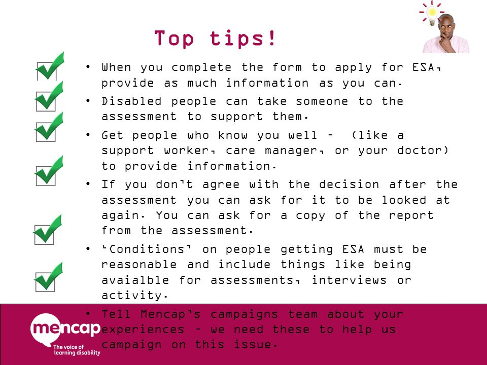 Top tips! When you complete the form to apply for ESA, provide as much information as you can.