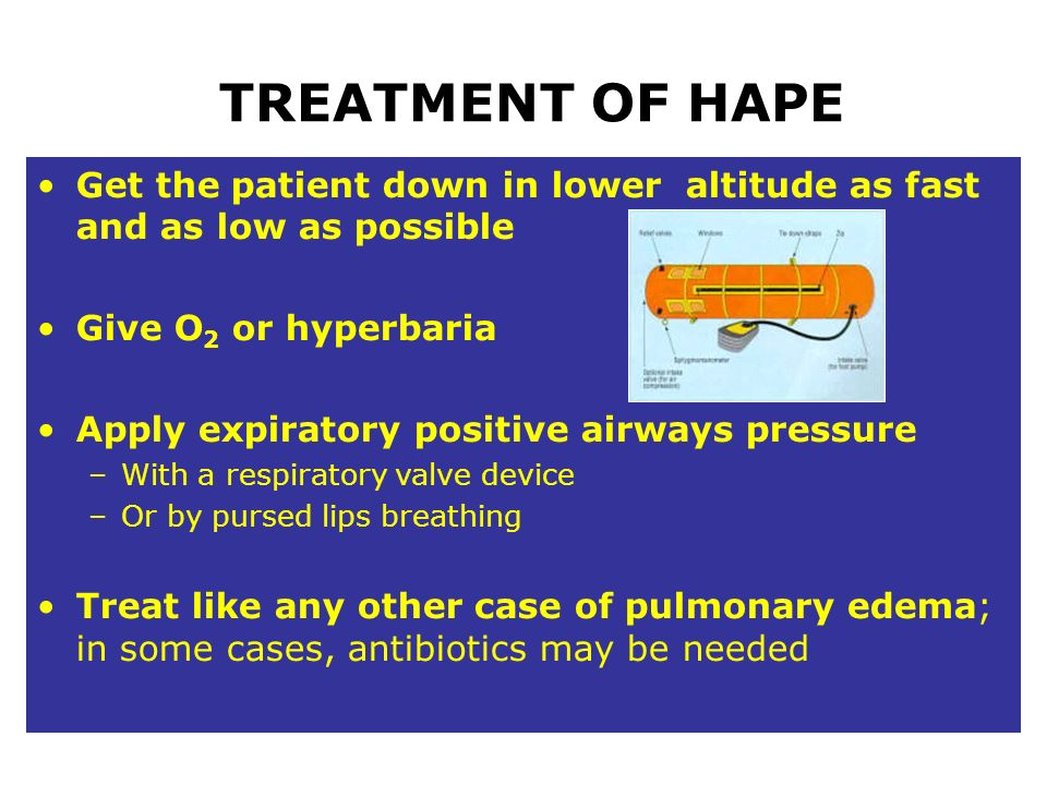 TREATMENT OF HAPE Get the patient down in lower altitude as fast and as low as possible. Give O2 or hyperbaria.