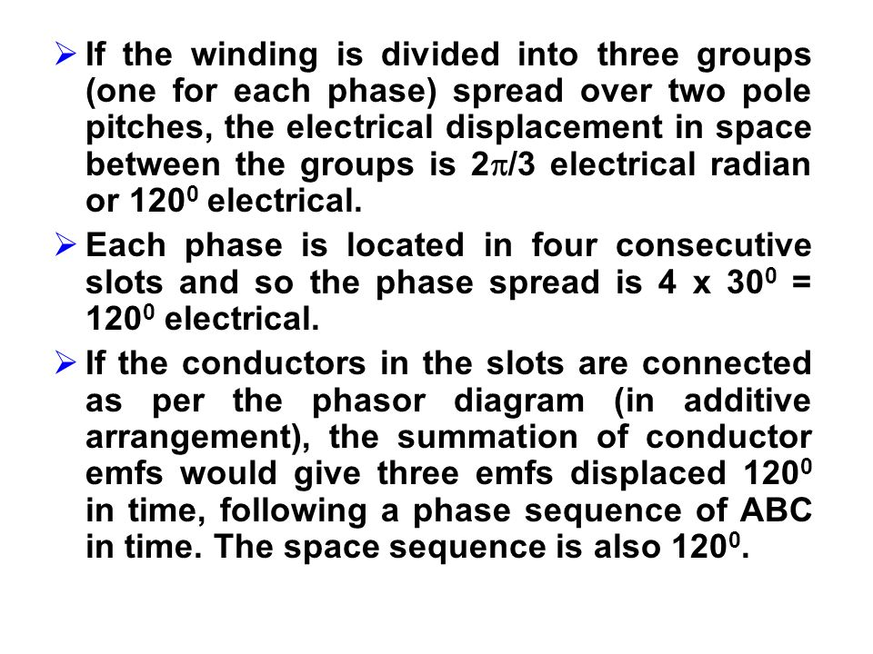 If the winding is divided into three groups (one for each phase) spread over two pole pitches, the electrical displacement in space between the groups is 2/3 electrical radian or 1200 electrical.