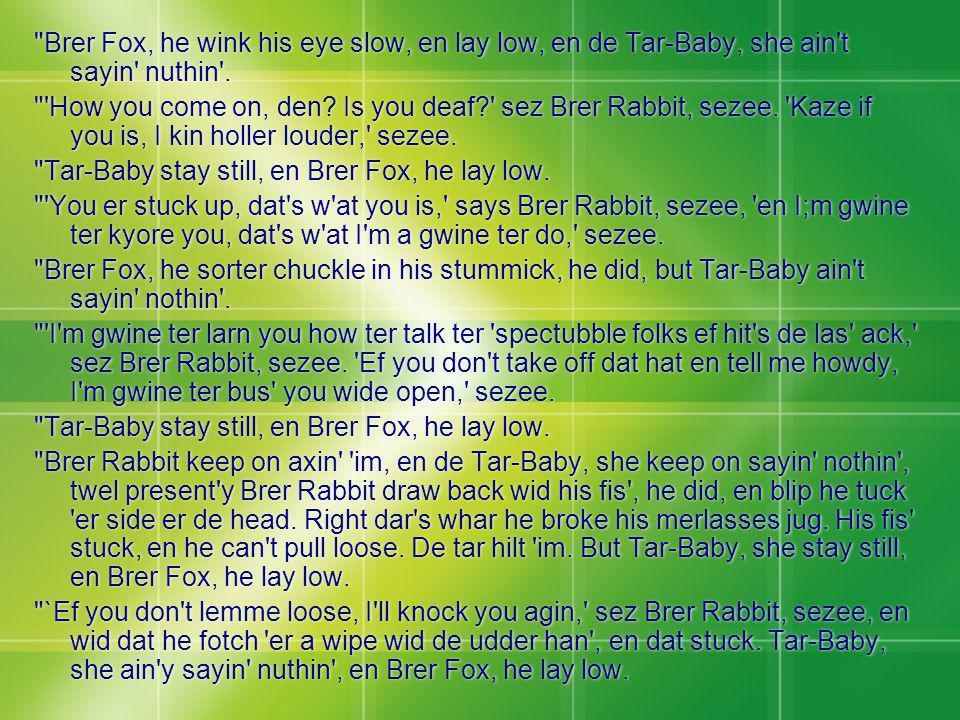 Brer Fox, he wink his eye slow, en lay low, en de Tar-Baby, she ain t sayin nuthin .